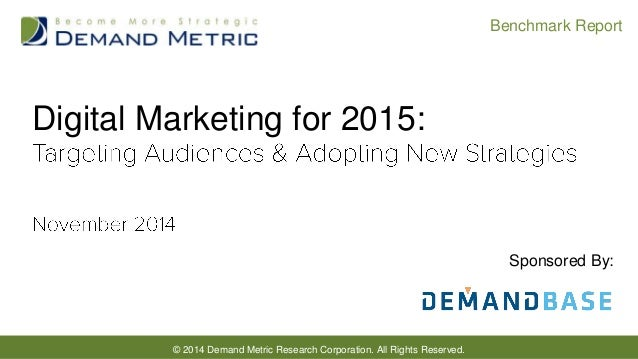 © 2014 Demand Metric Research Corporation. All Rights Reserved.  Benchmark Report  Digital Marketing for 2015:  Sponsored ...