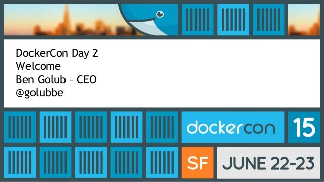 DockerCon Day 2 Welcome Ben Golub – CEO @golubbe