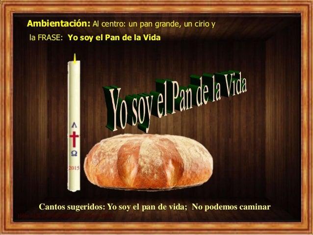 Ambientación: Al centro: un pan grande, un cirio y la FRASE: Yo soy el Pan de la Vida Cantos sugeridos: Yo soy el pan de v...