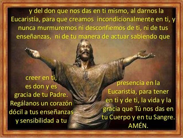 y del don que nos das en ti mismo, al darnos la Eucaristía, para que creamos incondicionalmente en ti, y nunca murmuremos ...