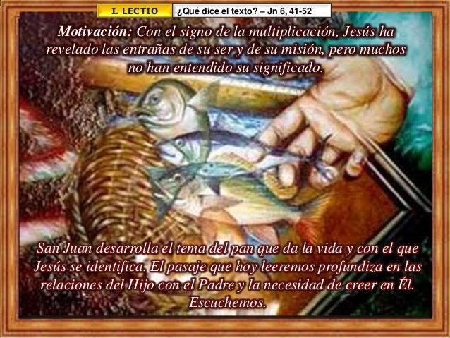 I. LECTIO ¿Qué dice el texto? – Jn 6, 41-52 San Juan desarrolla el tema del pan que da la vida y con el que Jesús se ident...