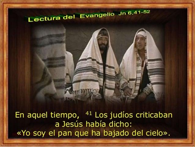En aquel tiempo, 41 Los judíos criticaban a Jesús había dicho: «Yo soy el pan que ha bajado del cielo».