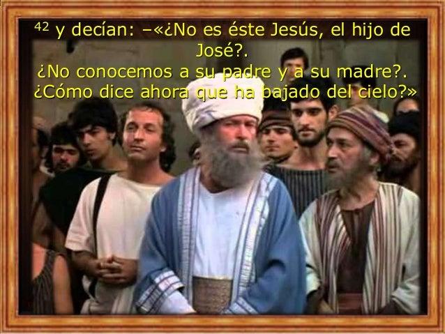 42 y decían: –«¿No es éste Jesús, el hijo de José?. ¿No conocemos a su padre y a su madre?. ¿Cómo dice ahora que ha bajado...