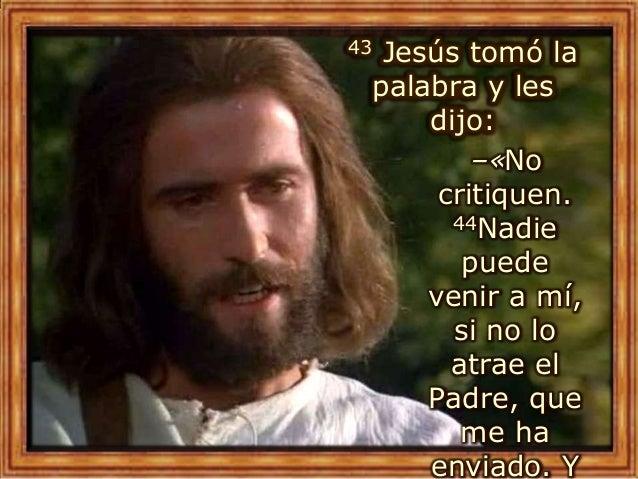 43 Jesús tomó la palabra y les dijo: –«No critiquen. 44Nadie puede venir a mí, si no lo atrae el Padre, que me ha enviado....