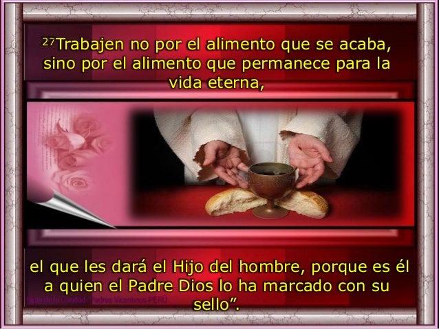 27Trabajen no por el alimento que se acaba, sino por el alimento que permanece para la vida eterna, el que les dará el Hij...