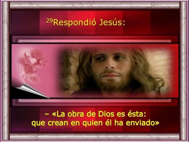 29Respondió Jesús: – «La obra de Dios es ésta: que crean en quien él ha enviado»