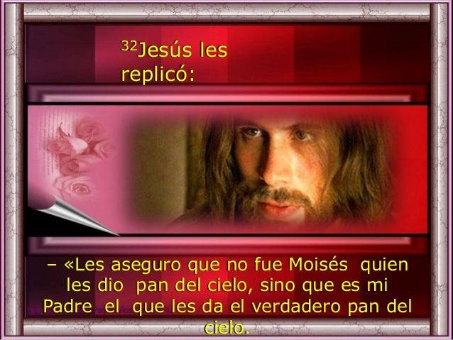 32Jesús les replicó: – «Les aseguro que no fue Moisés quien les dio pan del cielo, sino que es mi Padre el que les da el v...