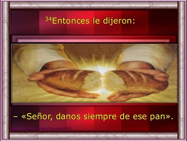 34Entonces le dijeron: – «Señor, danos siempre de ese pan».