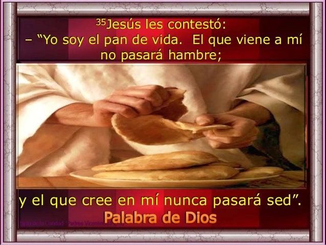 """35Jesús les contestó: – """"Yo soy el pan de vida. El que viene a mí no pasará hambre; y el que cree en mí nunca pasará sed""""."""