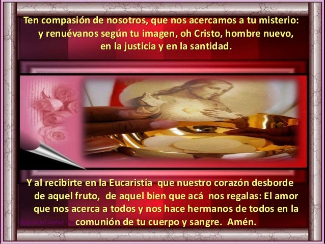 Ten compasión de nosotros, que nos acercamos a tu misterio: y renuévanos según tu imagen, oh Cristo, hombre nuevo, en la j...