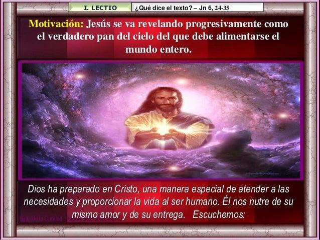 I. LECTIO ¿Qué dice el texto? – Jn 6, 24-35 Motivación: Jesús se va revelando progresivamente como el verdadero pan del ci...