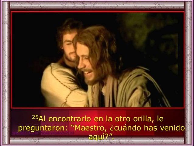 """25Al encontrarlo en la otro orilla, le preguntaron: """"Maestro, ¿cuándo has venido aquí?""""."""