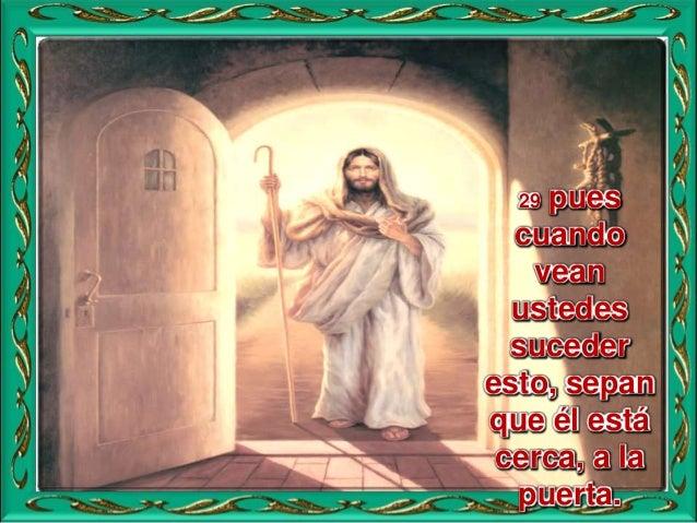 31 El cielo y la tierra pasarán, mis palabras no pasarán, 32 aunque el día y la hora, nadie lo sabe, ni los ángeles del ci...