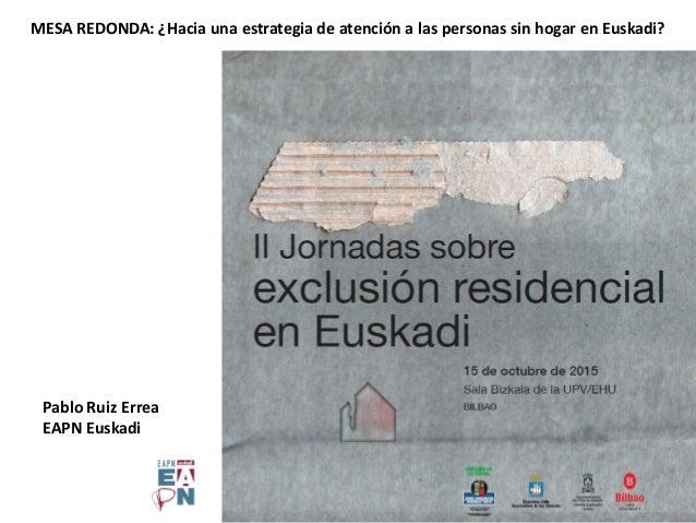 Pablo Ruiz Errea EAPN Euskadi MESA REDONDA: ¿Hacia una estrategia de atención a las personas sin hogar en Euskadi?