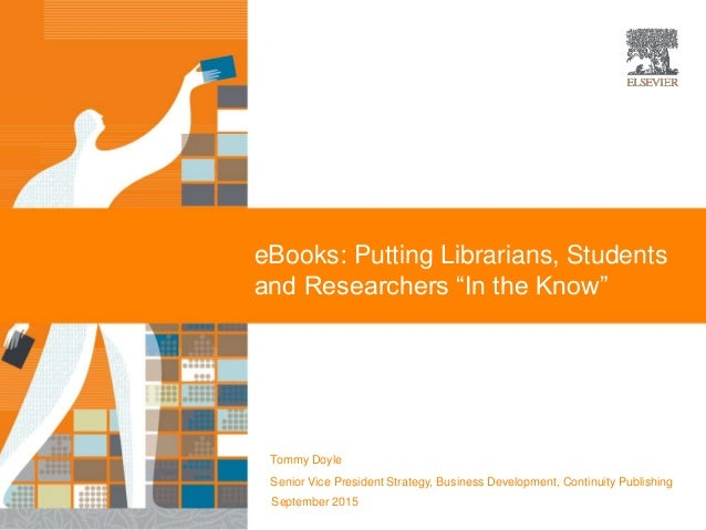 "eBooks: Putting Librarians, Students and Researchers ""In the Know"" Tommy Doyle Senior Vice President Strategy, Business De..."