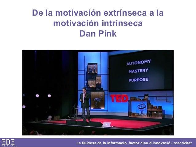 La fluïdesa de la informació, factor clau d'innovació i reactivitat De la motivación extrínseca a la motivación intrínseca...