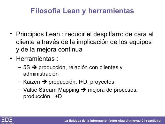 La fluïdesa de la informació, factor clau d'innovació i reactivitat Filosofia Lean y herramientas • Principios Lean : redu...