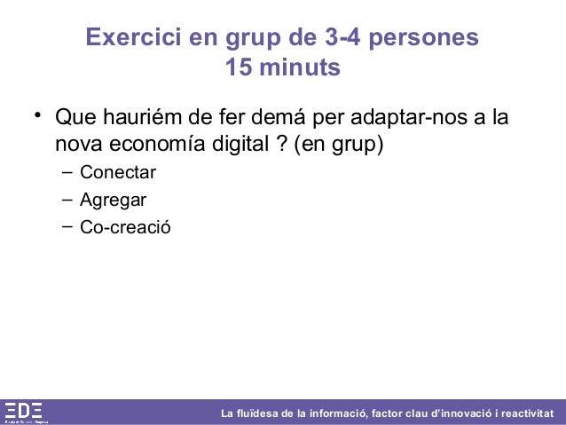 La fluïdesa de la informació, factor clau d'innovació i reactivitat Exercici en grup de 3-4 persones 15 minuts • Que hauri...