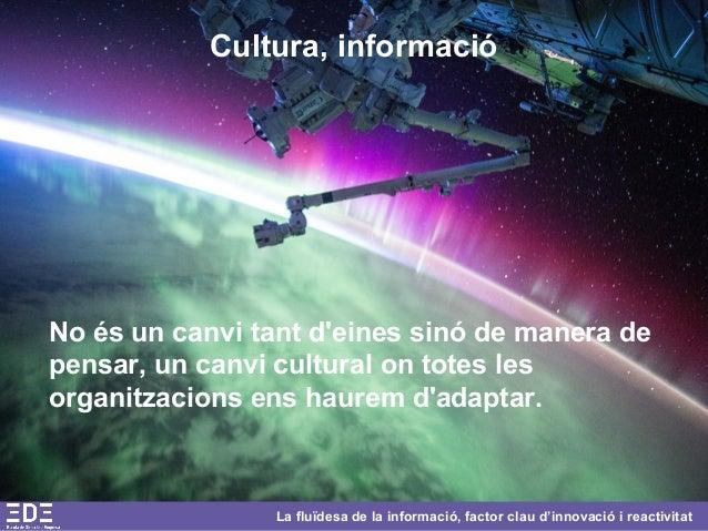 La fluïdesa de la informació, factor clau d'innovació i reactivitat Cultura, informació No és un canvi tant d'eines sinó d...