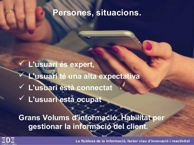 La fluïdesa de la informació, factor clau d'innovació i reactivitat Persones, situacions.  L'usuari és expert,  L'usuari...