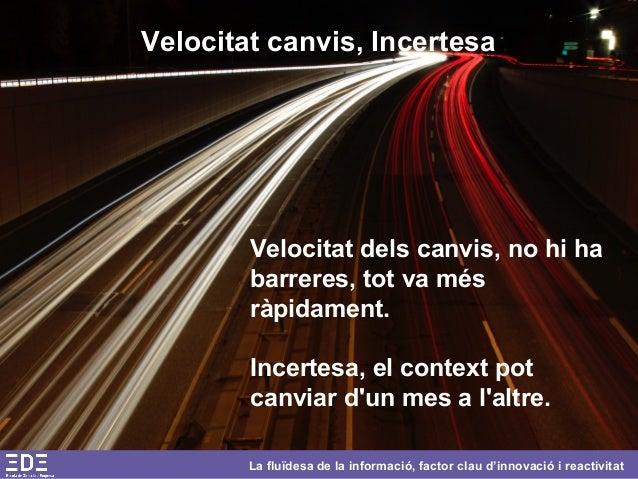 La fluïdesa de la informació, factor clau d'innovació i reactivitat Velocitat canvis, Incertesa Velocitat dels canvis, no ...