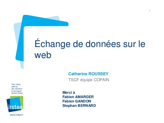 1 www.irstea.fr Pour mieux affirmer ses missions, le Cemagref devient Irstea Catherine ROUSSEY TSCF équipe COPAIN Échange ...