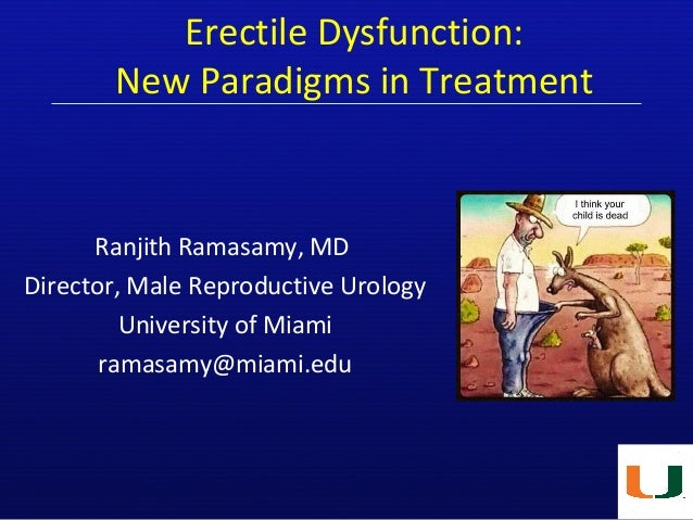 Erectile Dysfunction: New Paradigms in Treatment Ranjith Ramasamy, MD Director, Male Reproductive Urology University of Mi...