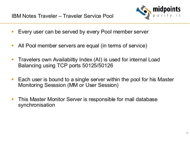 12 IBM Notes Traveler – Traveler Service Pool § Every user can be served by every Pool member server § All Pool member...