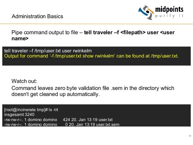 20 Administration Basics Pipe command output to file – tell traveler –f <filepath> user <user name> Watch out: Command lea...