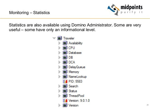 26 Monitoring – Statistics Statistics are also available using Domino Administrator. Some are very useful – some have only...