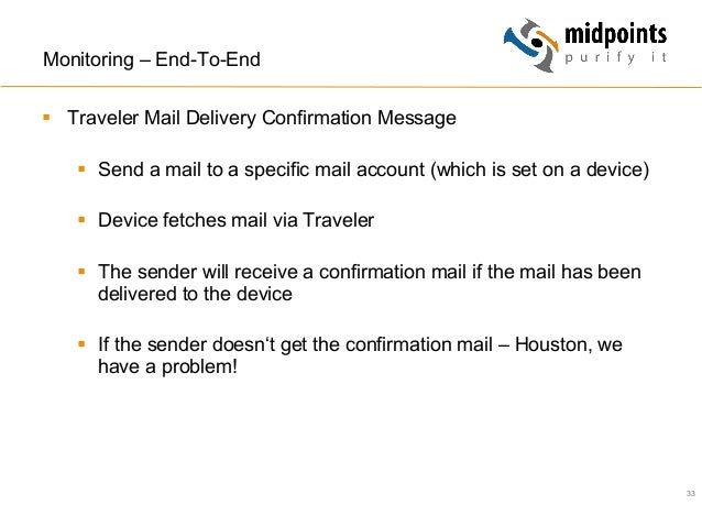 33 Monitoring – End-To-End § Traveler Mail Delivery Confirmation Message § Send a mail to a specific mail account (whi...