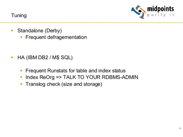 49 Tuning § Standalone (Derby) § Frequent defragementation § HA (IBM DB2 / M$ SQL) § Frequent Runstats for table a...