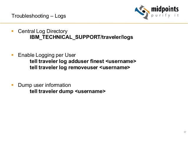 57 Troubleshooting – Logs § Central Log Directory IBM_TECHNICAL_SUPPORT/traveler/logs § Enable Logging per User tell t...