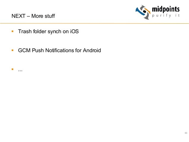 63 NEXT – More stuff § Trash folder synch on iOS § GCM Push Notifications for Android § ...