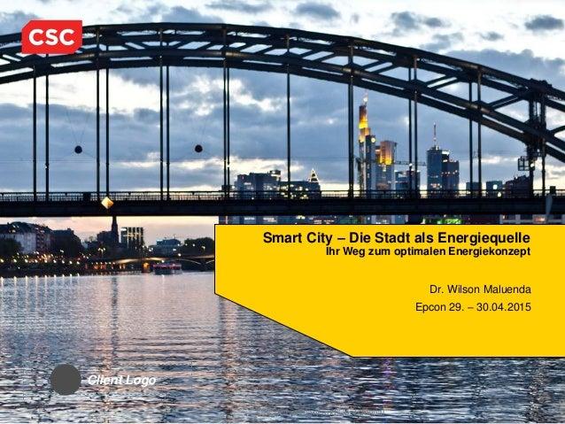 CSC Proprietary and Confidential Smart City – Die Stadt als Energiequelle Ihr Weg zum optimalen Energiekonzept Dr. Wilson ...
