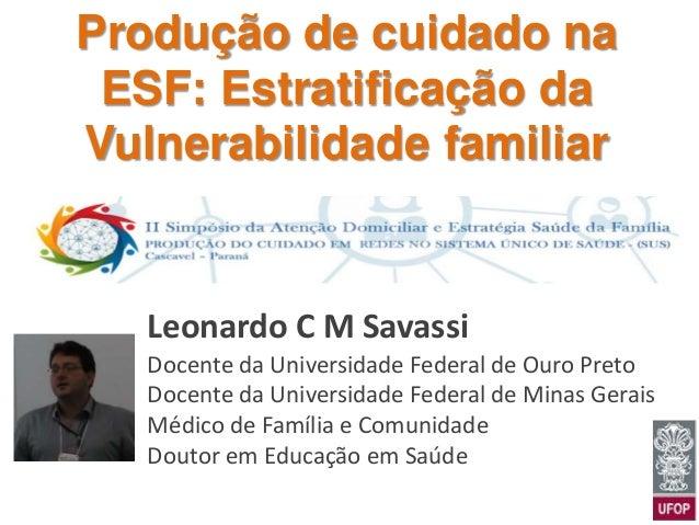 Produção de cuidado na ESF: Estratificação da Vulnerabilidade familiar Leonardo C M Savassi Docente da Universidade Federa...