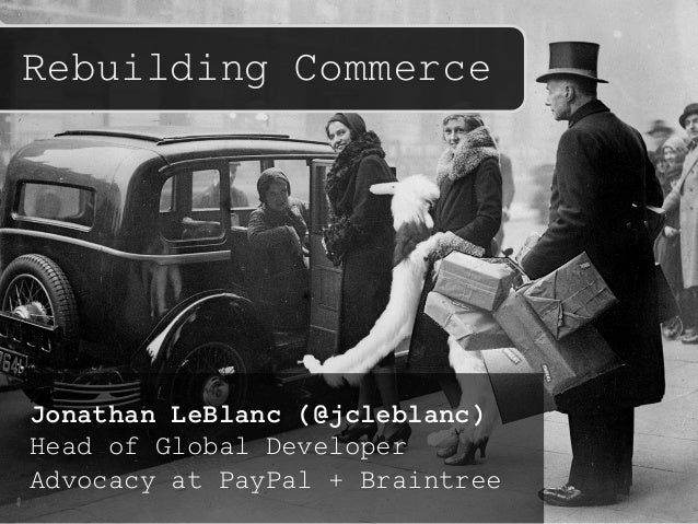 Rebuilding Commerce Jonathan LeBlanc (@jcleblanc) Head of Global Developer Advocacy at PayPal + Braintree