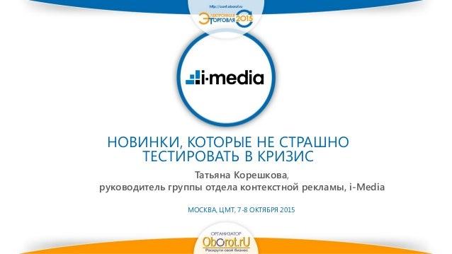 НОВИНКИ, КОТОРЫЕ НЕ СТРАШНО ТЕСТИРОВАТЬ В КРИЗИС Татьяна Корешкова, руководитель группы отдела контекстной рекламы, i-Medi...