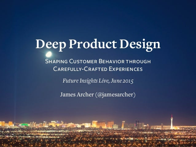 Deep Product Design Shaping Customer Behavior through Carefully-Crafted Experiences Future Insights Live, June 2015 James ...