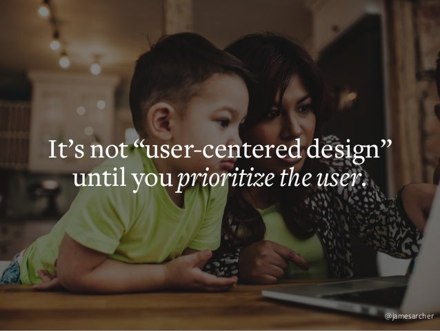 "It's not ""user experience design"" until you design for the user. @jamesarcher"