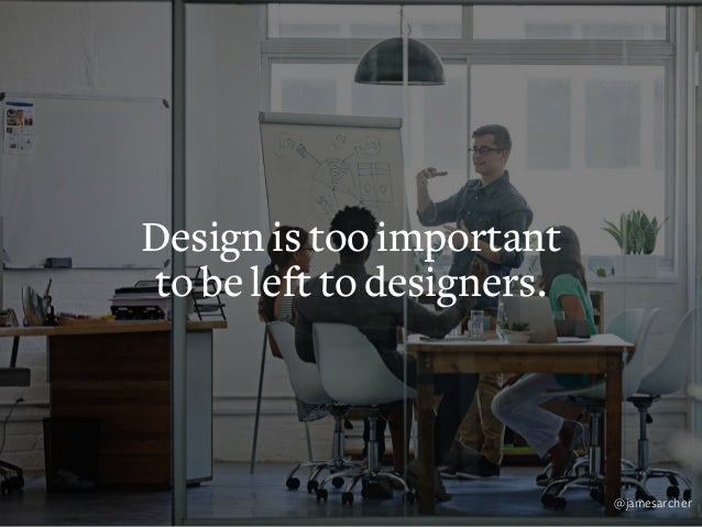 There's no room for ego in great design. @jamesarcher