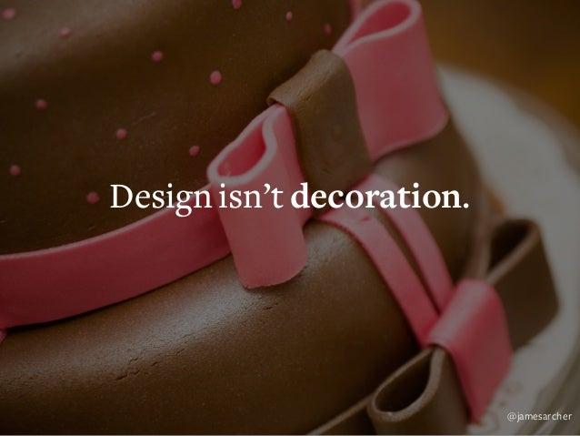 Design isn't decoration. Design is problem solving. @jamesarcher
