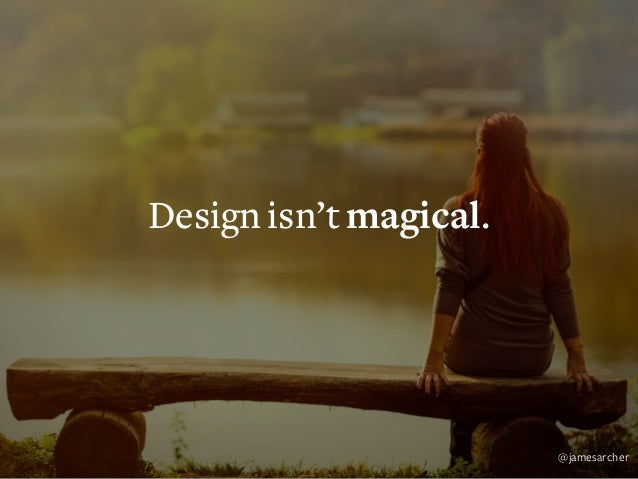 Design isn't magical. Design is methodical. @jamesarcher