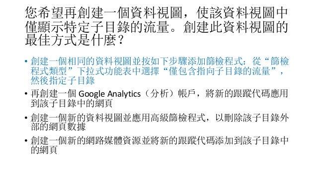 """您希望再創建一個資料視圖,使該資料視圖中 僅顯示特定子目錄的流量。創建此資料視圖的 最佳方式是什麼? • 創建一個相同的資料視圖並按如下步驟添加篩檢程式:從""""篩檢 程式類型""""下拉式功能表中選擇""""僅包含指向子目錄的流量"""", 然後指定子目錄 • 再..."""