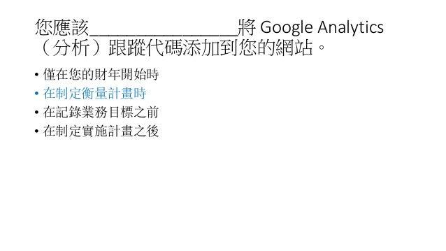 您應該________________將 Google Analytics (分析)跟蹤代碼添加到您的網站。 • 僅在您的財年開始時 • 在制定衡量計畫時 • 在記錄業務目標之前 • 在制定實施計畫之後