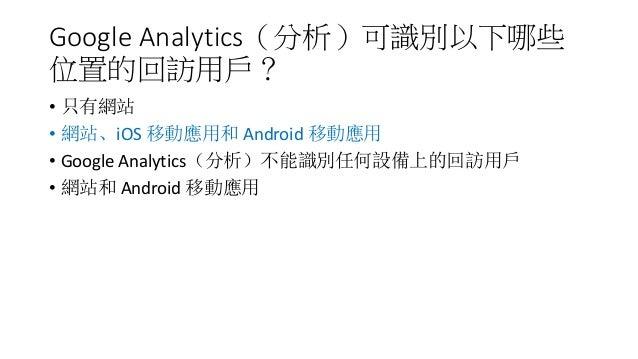 Google Analytics(分析)可識別以下哪些 位置的回訪用戶? • 只有網站 • 網站、iOS 移動應用和 Android 移動應用 • Google Analytics(分析)不能識別任何設備上的回訪用戶 • 網站和 Android...