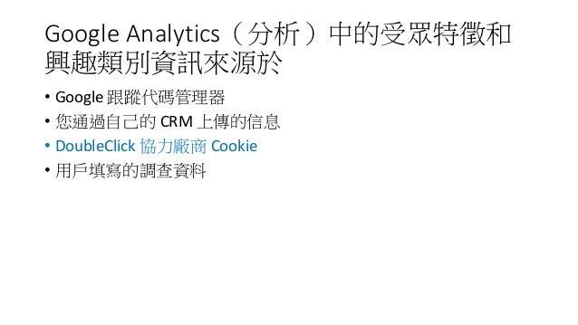 Google Analytics(分析)中的受眾特徵和 興趣類別資訊來源於 • Google 跟蹤代碼管理器 • 您通過自己的 CRM 上傳的信息 • DoubleClick 協力廠商 Cookie • 用戶填寫的調查資料