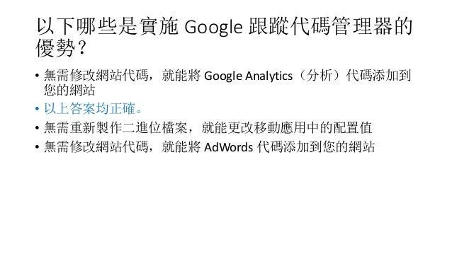 以下哪些是實施 Google 跟蹤代碼管理器的 優勢? • 無需修改網站代碼,就能將 Google Analytics(分析)代碼添加到 您的網站 • 以上答案均正確。 • 無需重新製作二進位檔案,就能更改移動應用中的配置值 • 無需修改網站代...