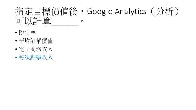 指定目標價值後,Google Analytics(分析) 可以計算______。 • 跳出率 • 平均訂單價值 • 電子商務收入 • 每次點擊收入