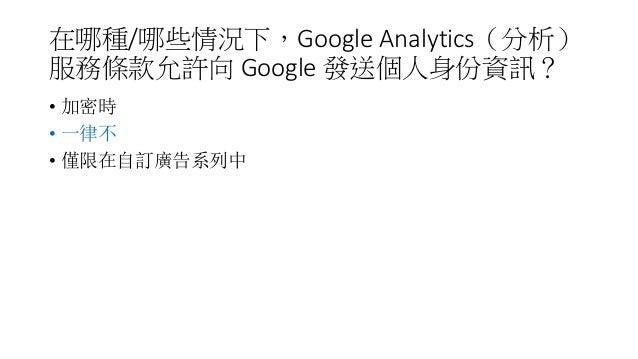 在哪種/哪些情況下,Google Analytics(分析) 服務條款允許向 Google 發送個人身份資訊? • 加密時 • 一律不 • 僅限在自訂廣告系列中